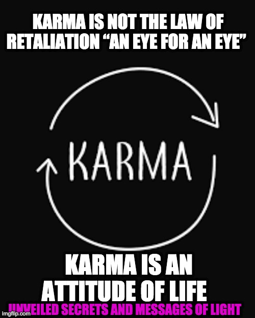 "KARMA |  KARMA IS NOT THE LAW OF RETALIATION ""AN EYE FOR AN EYE""; KARMA IS AN ATTITUDE OF LIFE; UNVEILED SECRETS AND MESSAGES OF LIGHT 