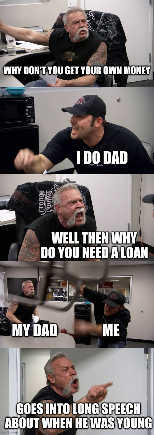 American Chopper Argument Meme |  WHY DON'T YOU GET YOUR OWN MONEY; I DO DAD; WELL THEN WHY DO YOU NEED A LOAN; MY DAD; ME; GOES INTO LONG SPEECH ABOUT WHEN HE WAS YOUNG | image tagged in memes,american chopper argument | made w/ Imgflip meme maker