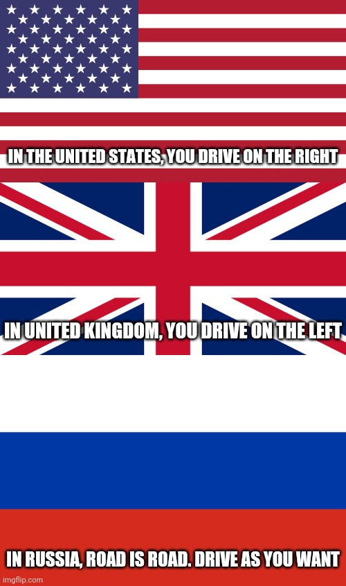 Welcome to Russia |  IN THE UNITED STATES, YOU DRIVE ON THE RIGHT; IN UNITED KINGDOM, YOU DRIVE ON THE LEFT; IN RUSSIA, ROAD IS ROAD. DRIVE AS YOU WANT | image tagged in russia,united states,usa,united kingdom,uk,memes | made w/ Imgflip meme maker