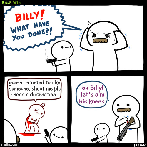 i need a distraction :( |  guess i started to like someone, shoot me pls  i need a distraction; ok Billy! let's aim his knees | image tagged in billy what have you done,memes,lol,love,covid-19,fun | made w/ Imgflip meme maker