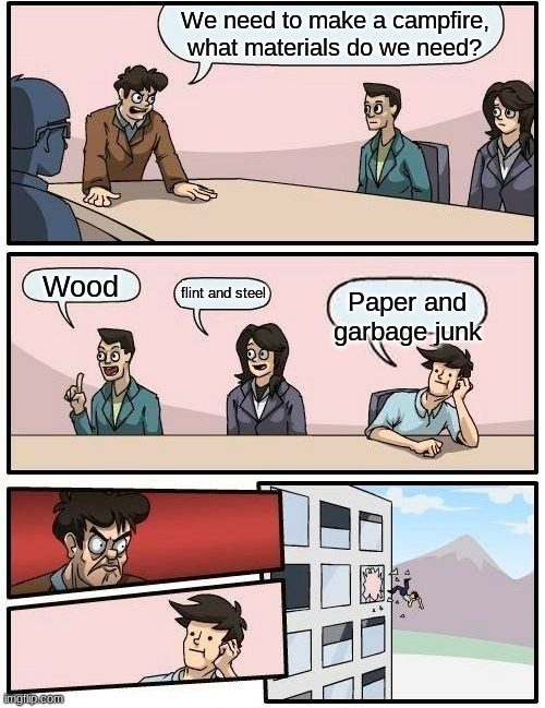 Boardroom Meeting Suggestion Meme |  We need to make a campfire, what materials do we need? Wood; flint and steel; Paper and garbage junk | image tagged in memes,boardroom meeting suggestion | made w/ Imgflip meme maker
