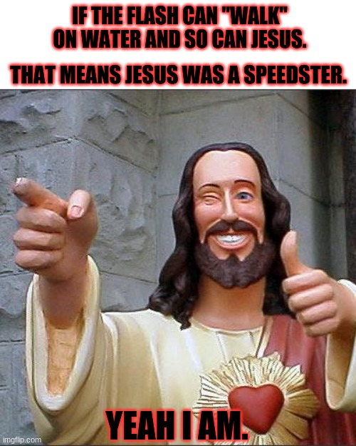 "Jesus has speed. |  IF THE FLASH CAN ""WALK"" ON WATER AND SO CAN JESUS. THAT MEANS JESUS WAS A SPEEDSTER. YEAH I AM. 
