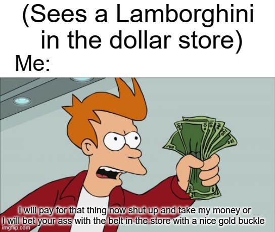 Shut Up And Take My Money Fry |  (Sees a Lamborghini  in the dollar store); Me:; I will pay for that thing now shut up and take my money or I will bet your ass with the belt in the store with a nice gold buckle | image tagged in memes,shut up and take my money fry | made w/ Imgflip meme maker