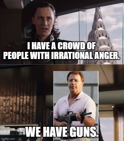 We Have A Hulk |  I HAVE A CROWD OF PEOPLE WITH IRRATIONAL ANGER. WE HAVE GUNS. | image tagged in we have a hulk | made w/ Imgflip meme maker