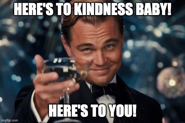 Leo DiCaprio Kindness |  HERE'S TO KINDNESS BABY! HERE'S TO YOU! | image tagged in memes,leonardo dicaprio cheers,kindness,you | made w/ Imgflip meme maker