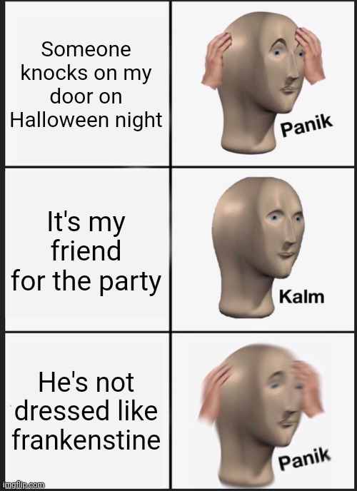 Panic Kalm Panik |  Someone knocks on my door on Halloween night; It's my friend for the party; He's not dressed like frankenstine | image tagged in memes,panik kalm panik,halloween,ronweasley52 | made w/ Imgflip meme maker