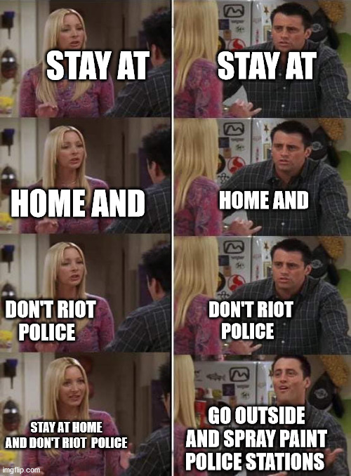 Phoebe teaching Joey in Friends |  STAY AT; STAY AT; HOME AND; HOME AND; DON'T RIOT  POLICE; DON'T RIOT  POLICE; GO OUTSIDE AND SPRAY PAINT POLICE STATIONS; STAY AT HOME AND DON'T RIOT  POLICE | image tagged in phoebe teaching joey in friends | made w/ Imgflip meme maker