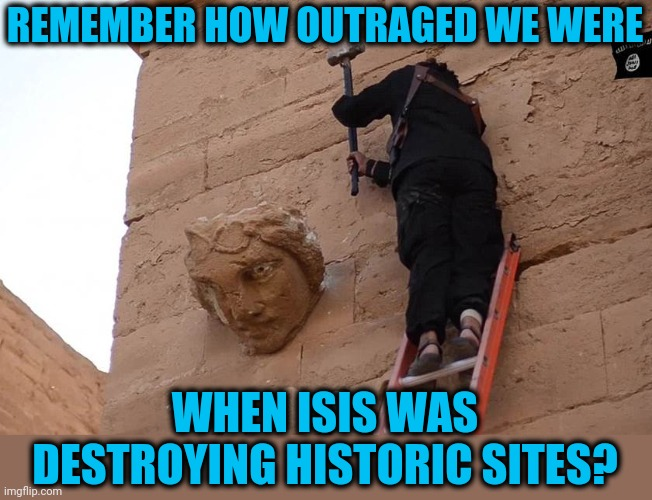 American Hypocrites |  REMEMBER HOW OUTRAGED WE WERE; WHEN ISIS WAS DESTROYING HISTORIC SITES? | image tagged in isis,statues,destruction,erasing history | made w/ Imgflip meme maker