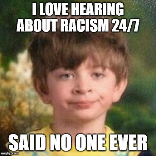 Racism fatigue |  I LOVE HEARING ABOUT RACISM 24/7; SAID NO ONE EVER | image tagged in blank stare kid | made w/ Imgflip meme maker