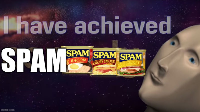 I have achieved comedy | SPAM | image tagged in i have achieved comedy | made w/ Imgflip meme maker