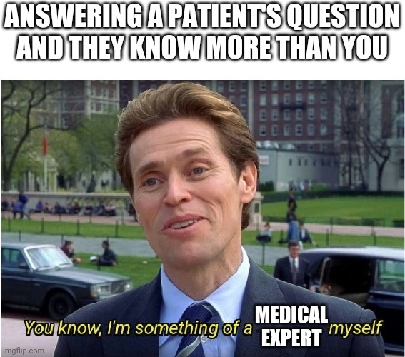 Patient know-it-all |  ANSWERING A PATIENT'S QUESTION AND THEY KNOW MORE THAN YOU; MEDICAL EXPERT | image tagged in you know i'm something of a _ myself | made w/ Imgflip meme maker