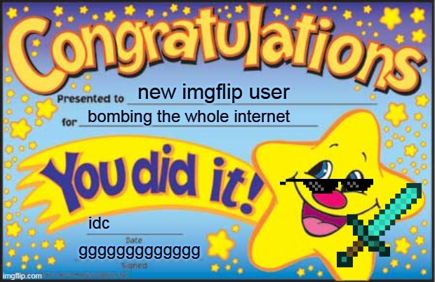 Happy Star Congratulations Meme |  new imgflip user; bombing the whole internet; idc; ggggggggggggg | image tagged in memes,happy star congratulations | made w/ Imgflip meme maker