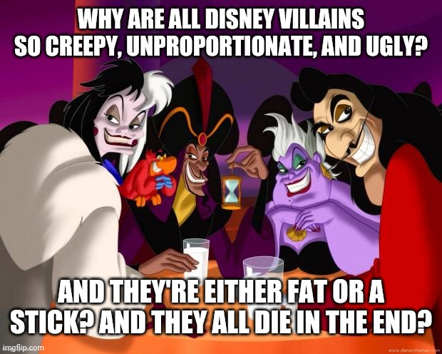 Disney villains  |  WHY ARE ALL DISNEY VILLAINS SO CREEPY, UNPROPORTIONATE, AND UGLY? AND THEY'RE EITHER FAT OR A STICK? AND THEY ALL DIE IN THE END? | image tagged in disney villains | made w/ Imgflip meme maker