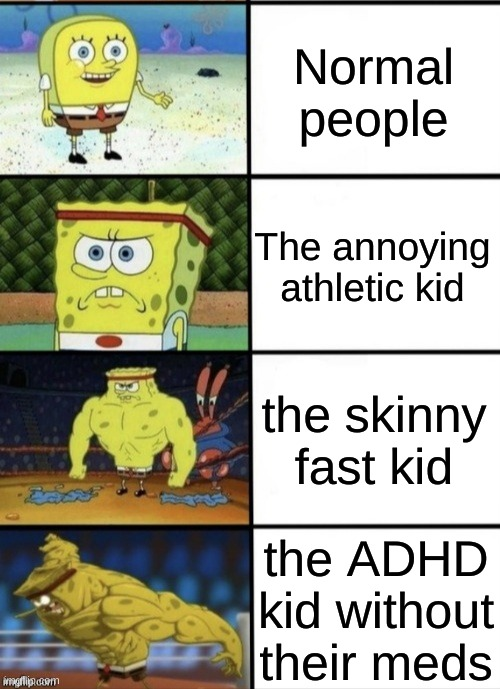 kids in dodgeball |  Normal people; The annoying athletic kid; the skinny fast kid; the ADHD kid without their meds | image tagged in spongebob strength | made w/ Imgflip meme maker