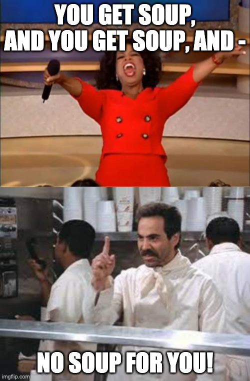 YOU GET SOUP, AND YOU GET SOUP, AND -; NO SOUP FOR YOU! | image tagged in no soup,memes,oprah you get a,seinfeld,boom | made w/ Imgflip meme maker