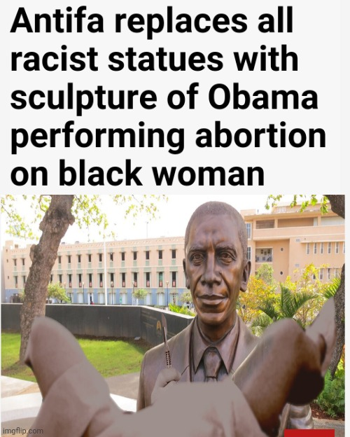 Antifa replaces all racist statues with sculpture of Obama performing abortion on black woman | image tagged in barack obama,abortion,antifa,blm,liberal hypocrisy | made w/ Imgflip meme maker