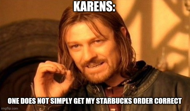 One Does Not Simply |  KARENS:; ONE DOES NOT SIMPLY GET MY STARBUCKS ORDER CORRECT | image tagged in memes,one does not simply | made w/ Imgflip meme maker