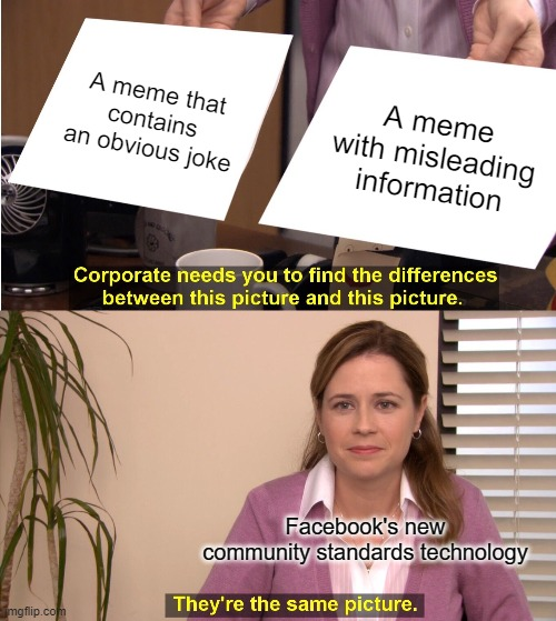 They're The Same Picture Meme |  A meme that contains an obvious joke; A meme with misleading information; Facebook's new community standards technology | image tagged in memes,they're the same picture | made w/ Imgflip meme maker