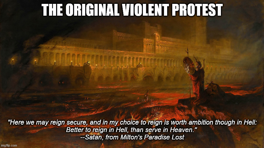 "The Original Violent Protest |  THE ORIGINAL VIOLENT PROTEST; ""Here we may reign secure, and in my choice to reign is worth ambition though in Hell: Better to reign in Hell, than serve in Heaven.""  --Satan, from Milton's Paradise Lost 