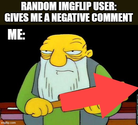 That's a paddlin' |  RANDOM IMGFLIP USER: GIVES ME A NEGATIVE COMMENT; ME: | image tagged in memes,imgflip humor | made w/ Imgflip meme maker