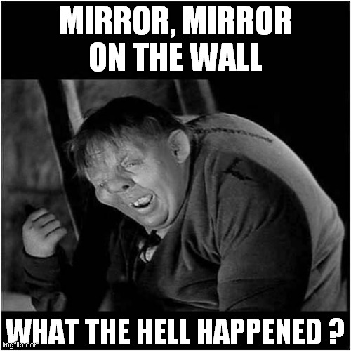 How I Feel Most Mornings |  MIRROR, MIRROR ON THE WALL; WHAT THE HELL HAPPENED ? | image tagged in fun,mirror mirror,quasimodo | made w/ Imgflip meme maker