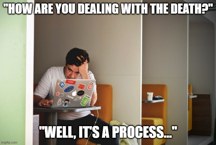 "It's a process |  ""HOW ARE YOU DEALING WITH THE DEATH?""; ""WELL, IT'S A PROCESS..."" 
