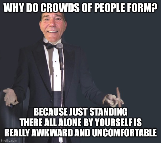 Ba Dum Tssss....! |  WHY DO CROWDS OF PEOPLE FORM? BECAUSE JUST STANDING THERE ALL ALONE BY YOURSELF IS REALLY AWKWARD AND UNCOMFORTABLE | image tagged in comedian coollew,funny,jokes,comedian,so true | made w/ Imgflip meme maker