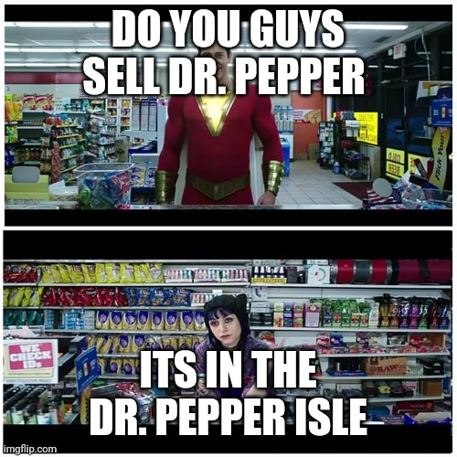 Shazam beer scene |  DO YOU GUYS SELL DR. PEPPER; ITS IN THE DR. PEPPER ISLE | image tagged in shazam beer scene,dr pepper | made w/ Imgflip meme maker