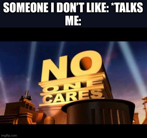 no one cares |  SOMEONE I DON'T LIKE: *TALKS ME: | image tagged in no one cares | made w/ Imgflip meme maker