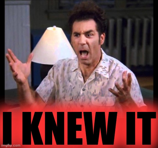 I'm Tellin' Ya Kramer | I KNEW IT | image tagged in i'm tellin' ya kramer | made w/ Imgflip meme maker