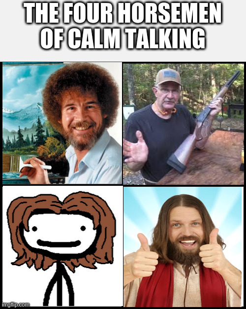 If you know, you know |  THE FOUR HORSEMEN OF CALM TALKING | image tagged in blank drake format | made w/ Imgflip meme maker