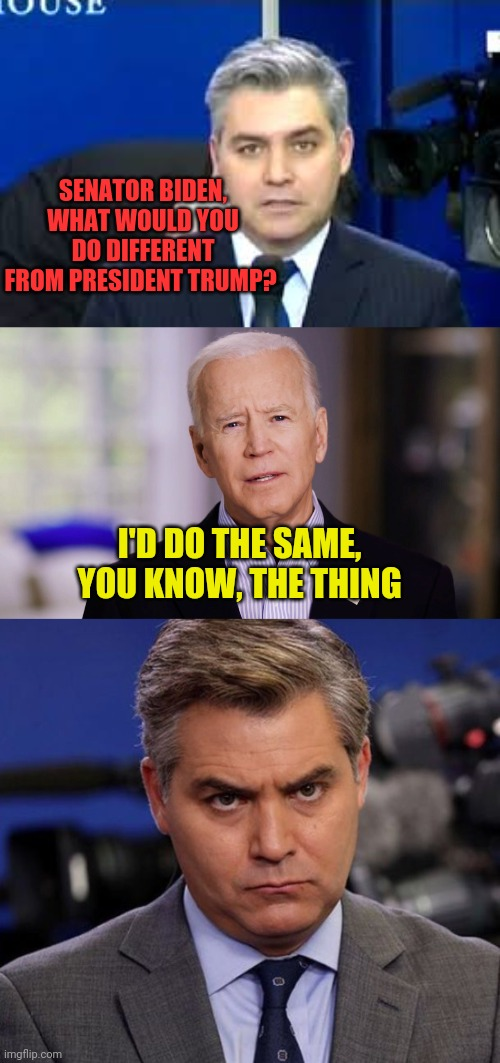 Biden's Plan is using President Trump's plan |  SENATOR BIDEN, WHAT WOULD YOU DO DIFFERENT FROM PRESIDENT TRUMP? I'D DO THE SAME, YOU KNOW, THE THING | image tagged in jim acosta,acosta,joe biden 2020,basement biden,hidin' biden | made w/ Imgflip meme maker