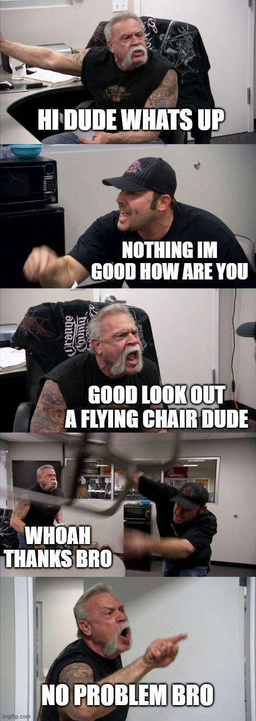 American Chopper Argument |  HI DUDE WHATS UP; NOTHING IM GOOD HOW ARE YOU; GOOD LOOK OUT A FLYING CHAIR DUDE; WHOAH THANKS BRO; NO PROBLEM BRO | image tagged in memes,american chopper argument,friends,chair | made w/ Imgflip meme maker