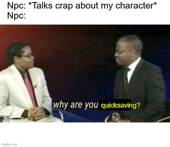 Sup |  Npc: *Talks crap about my character* Npc:; quicksaving? | image tagged in why are you gay | made w/ Imgflip meme maker