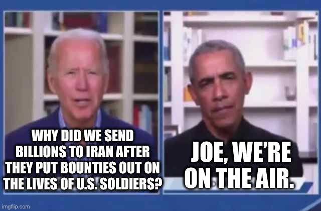 WHY DID WE SEND BILLIONS TO IRAN AFTER THEY PUT BOUNTIES OUT ON THE LIVES OF U.S. SOLDIERS? JOE, WE'RE ON THE AIR. | image tagged in biden,democrats,obama | made w/ Imgflip meme maker