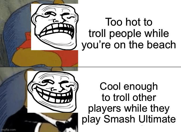 Tuxedo Winnie The Pooh |  Too hot to troll people while you're on the beach; Cool enough to troll other players while they play Smash Ultimate | image tagged in memes,tuxedo winnie the pooh,trolling,super smash bros,funny | made w/ Imgflip meme maker