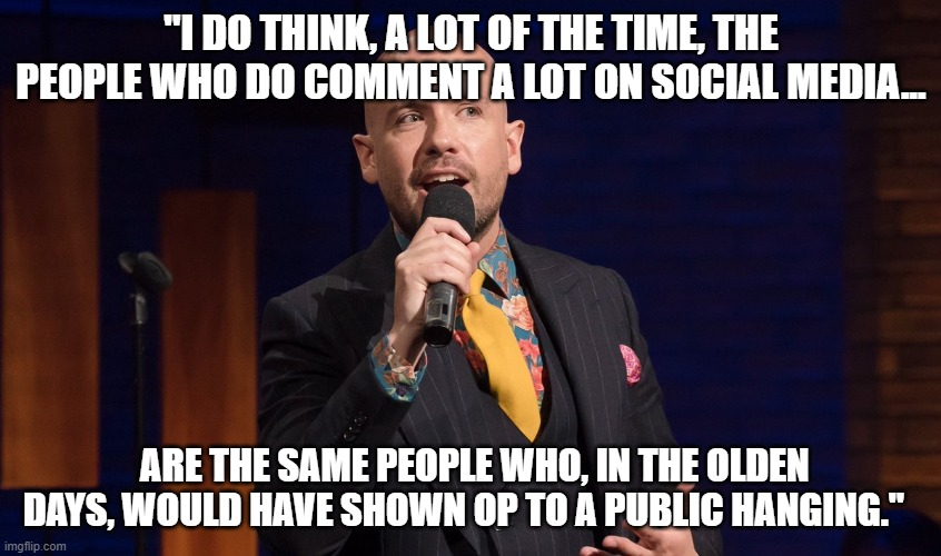 "Tom Allen on commentators |  ""I DO THINK, A LOT OF THE TIME, THE PEOPLE WHO DO COMMENT A LOT ON SOCIAL MEDIA... ARE THE SAME PEOPLE WHO, IN THE OLDEN DAYS, WOULD HAVE SHOWN OP TO A PUBLIC HANGING."" 
