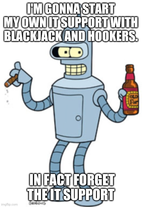 Benders IT Support |  I'M GONNA START MY OWN IT SUPPORT WITH BLACKJACK AND HOOKERS. IN FACT FORGET THE IT SUPPORT | image tagged in bender,tech support,it support | made w/ Imgflip meme maker