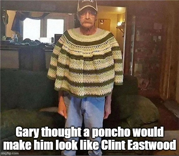 Maybe wear a cowboy hat, Gary? |  Gary thought a poncho would make him look like Clint Eastwood | image tagged in funny,crochet,clint eastwood,westerns,cowboys,fail | made w/ Imgflip meme maker