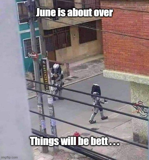 Better July |  June is about over; Things will be bett . . . | image tagged in aliens,4th of july | made w/ Imgflip meme maker