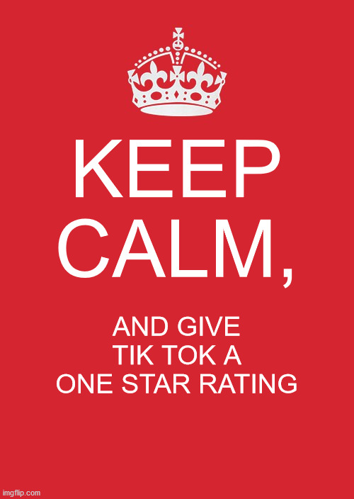 Keep Calm And Carry On Red Meme |  KEEP CALM, AND GIVE TIK TOK A ONE STAR RATING | image tagged in memes,keep calm and carry on red | made w/ Imgflip meme maker