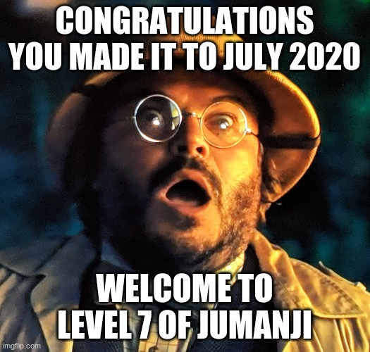 Level 7 of Jumanji |  CONGRATULATIONS YOU MADE IT TO JULY 2020; WELCOME TO LEVEL 7 OF JUMANJI | image tagged in jumanji surprise face | made w/ Imgflip meme maker