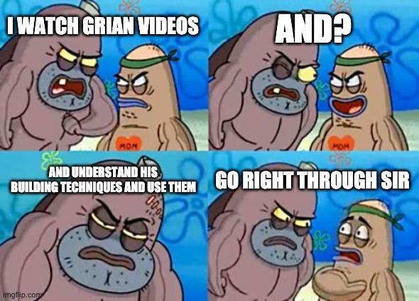 How Tough Are You |  AND? I WATCH GRIAN VIDEOS; AND UNDERSTAND HIS BUILDING TECHNIQUES AND USE THEM; GO RIGHT THROUGH SIR | image tagged in memes,how tough are you | made w/ Imgflip meme maker