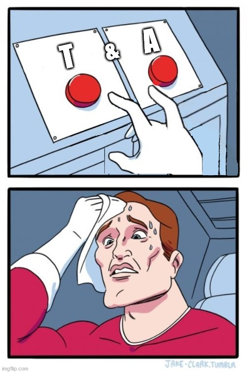 Two Buttons |  A; &; T | image tagged in two buttons,memes,decisions decisions,first world problems,why not both,i'll take your entire stock | made w/ Imgflip meme maker