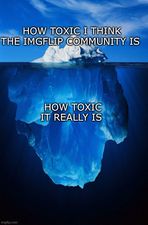 iceberg |  HOW TOXIC I THINK THE IMGFLIP COMMUNITY IS; HOW TOXIC IT REALLY IS | image tagged in iceberg,imgflip | made w/ Imgflip meme maker