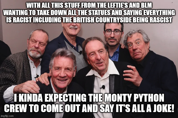 Monty Python joke on us! |  WITH ALL THIS STUFF FROM THE LEFTIE'S AND BLM WANTING TO TAKE DOWN ALL THE STATUES AND SAYING EVERYTHING IS RACIST INCLUDING THE BRITISH COUNTRYSIDE BEING RASCIST; I KINDA EXPECTING THE MONTY PYTHON CREW TO COME OUT AND SAY IT'S ALL A JOKE! | image tagged in monty python,blm,left wing,human stupidity,british | made w/ Imgflip meme maker