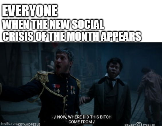 EVERYONE; WHEN THE NEW SOCIAL CRISIS OF THE MONTH APPEARS | image tagged in key and peele les mis where did this bitch come from | made w/ Imgflip meme maker