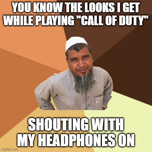 "Ordinary Muslim Man Meme |  YOU KNOW THE LOOKS I GET WHILE PLAYING ""CALL OF DUTY""; SHOUTING WITH MY HEADPHONES ON 