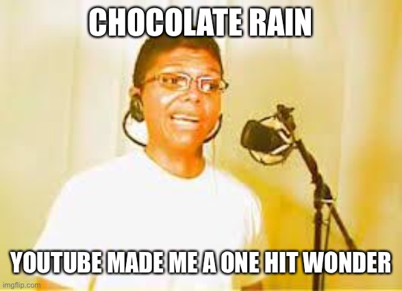 Chocolate Rain | CHOCOLATE RAIN YOUTUBE MADE ME A ONE HIT WONDER | image tagged in chocolate rain | made w/ Imgflip meme maker