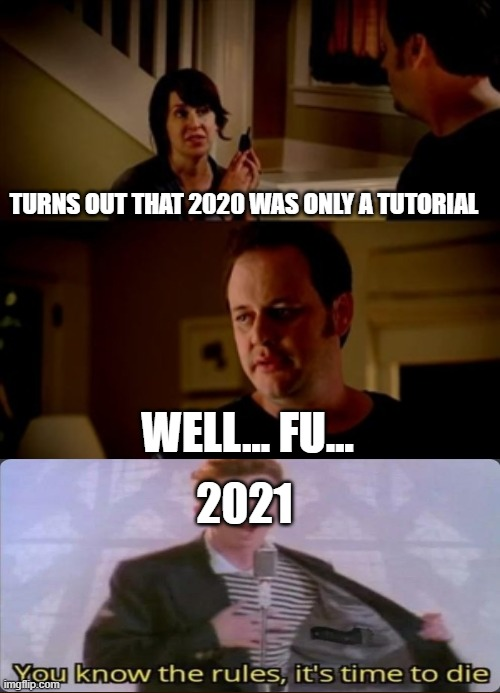Jake from state farm | TURNS OUT THAT 2020 WAS ONLY A TUTORIAL WELL... FU... 2021 | image tagged in jake from state farm | made w/ Imgflip meme maker